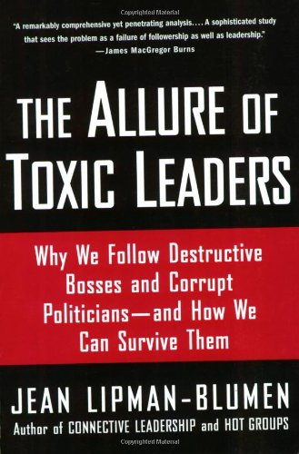 The Allure of Toxic Leaders: Why We Follow Destructive Bosses and Corrupt Politicians - and How We Can Survive Them - Jean Lipman-Blumen