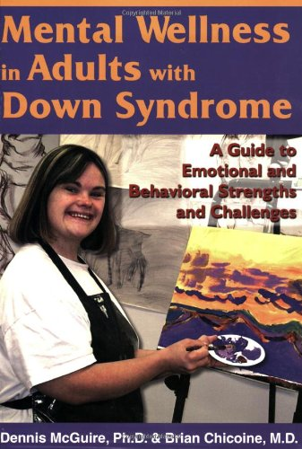Mental Wellness in Adults with Down Syndrome: A Guide to Emotional and Behavioral Strengths and Challenges - Dennis McGuire, Brian Chicoine