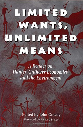 Limited Wants, Unlimited Means: A Reader On Hunter-Gatherer Economics And The Environment - John Gowdy