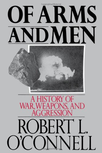 Of Arms and Men: A History of War, Weapons, and Aggression - Robert L. O'Connell
