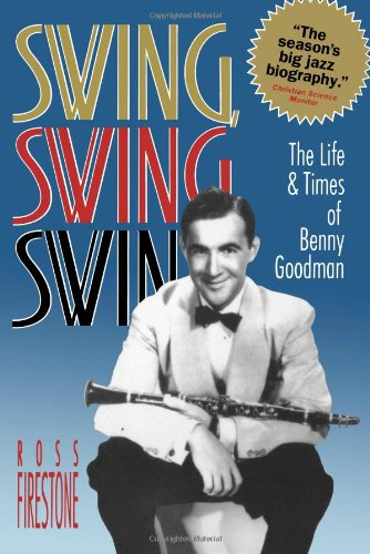 Swing, Swing, Swing: The Life  &  Times of Benny Goodman - Ross Firestone