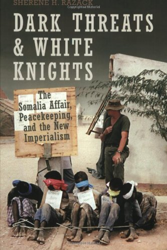 Dark Threats and White Knights: The Somalia Affair, Peacekeeping, and the New Imperialism - Sherene Razack
