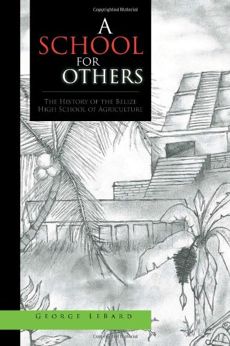 A School for Others: The History of the Belize High School of Agriculture - George LeBard