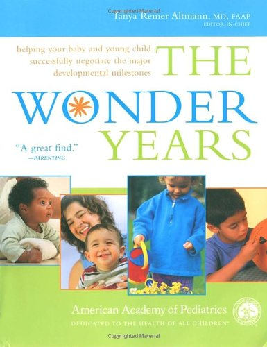 The Wonder Years: Helping Your Baby and Young Child Successfully Negotiate The Major Developmental Milestones - American Academy Of Pediatrics