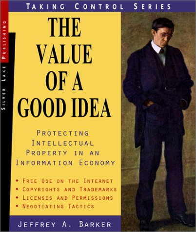 The Value of a Good Idea: Protecting Intellectual Property in an Information Economy (Taking Control) - Jeffrey Barker; First Last