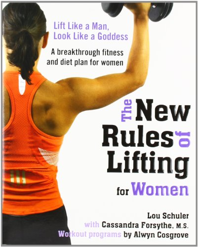 The New Rules of Lifting for Women: Lift Like a Man, Look Like a Goddess - Lou Schuler, Cassandra Forsythe M.S., Alwyn Cosgrove