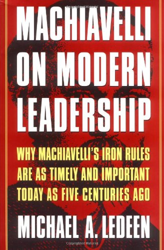Machiavelli on Modern Leadership: Why Machiavelli's Iron Rules Are As Timely And Important Today As Five Centuries Ago - Michael A. Ledeen