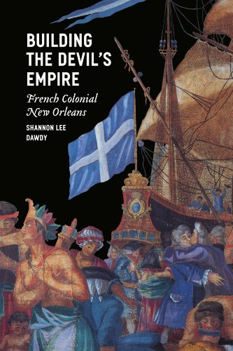 Building the Devil's Empire: French Colonial New Orleans - Shannon Lee Dawdy