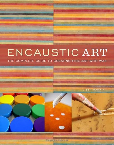Encaustic Art: The Complete Guide to Creating Fine Art with Wax - Lissa Rankin