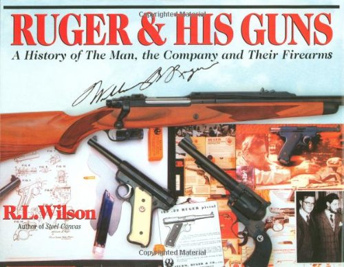 Ruger & His Guns: A History of the Man, the Company & Their Firearms - R.L. Wilson
