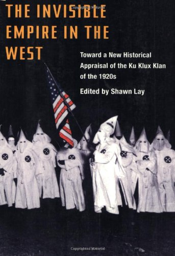 The Invisible Empire in West: Toward a New Historical Appraisal of the Ku Klux Klan of the 1920s - Shawn Lay