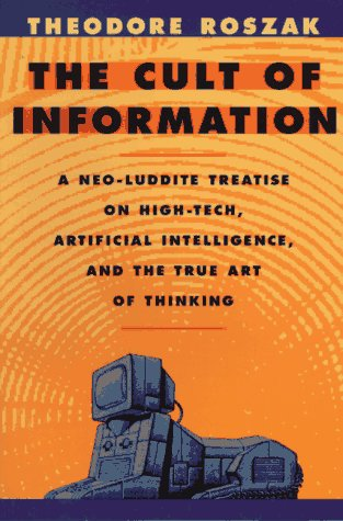 The Cult of Information: A Neo-Luddite Treatise on High-Tech, Artificial Intelligence, and the True Art of Thinking - Theodore Roszak
