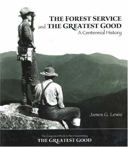 The Forest Service and the Greatest Good: A Centennial History - James G. Lewis