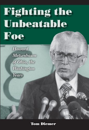 Fighting the Unbeatable Foe: Howard Metzenbaum of Ohio, the Washington Years - Tom Diemer