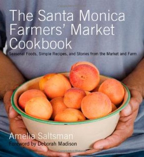 The Santa Monica Farmers' Market Cookbook: Seasonal Foods, Simple Recipes, and Stories from the Market and Farm - Amelia Saltsman