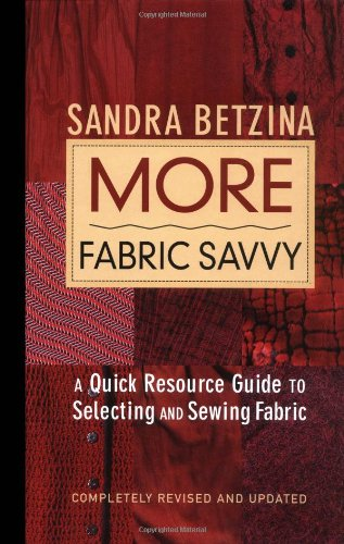 More Fabric Savvy: A Quick Resource Guide to Selecting and Sewing Fabric - Sandra Betzina