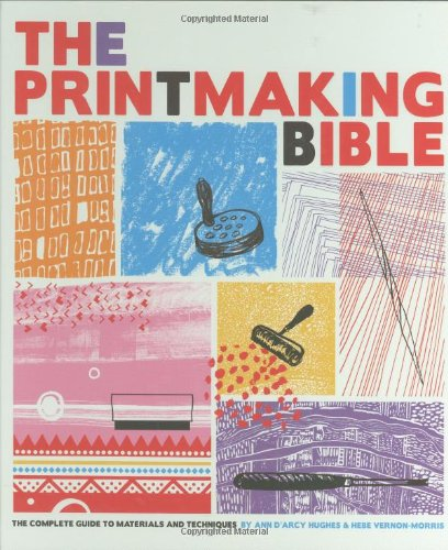 The Printmaking Bible: The Complete Guide to Materials and Techniques - Ann d'Arcy Hughes, Hebe Vernon-Morris