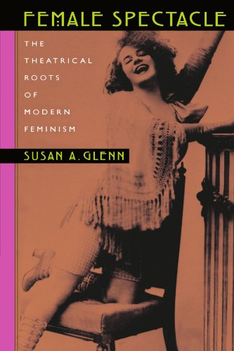 Female Spectacle: The Theatrical Roots of Modern Feminism - Susan A. Glenn