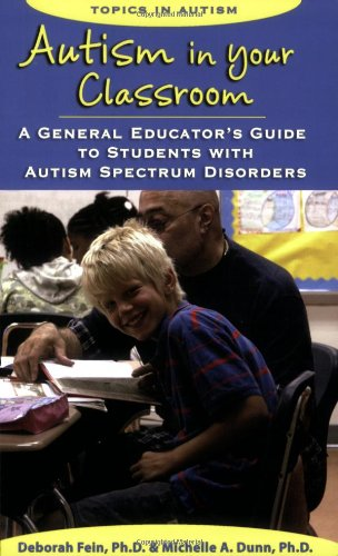 Autism in Your Classroom: A General Educator's Guide to Students with Autism Spectrum Disorders (Topics in Autism) - Deborah Fein (Ph.D.), Michelle A. Dunn (Ph.D.)