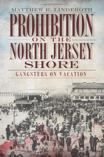 Prohibition on the North Jersey Shore:: Gangsters on Vacation - Matthew R. Linderoth