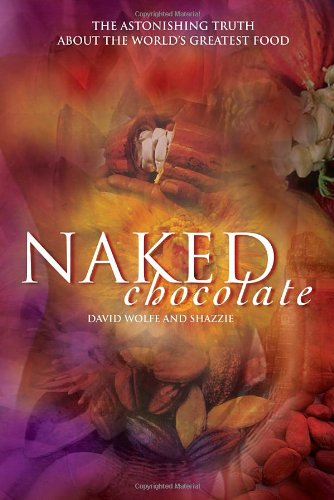 Naked Chocolate: The Astonishing Truth About the World's Greatest Food - David Wolfe, Shazzie