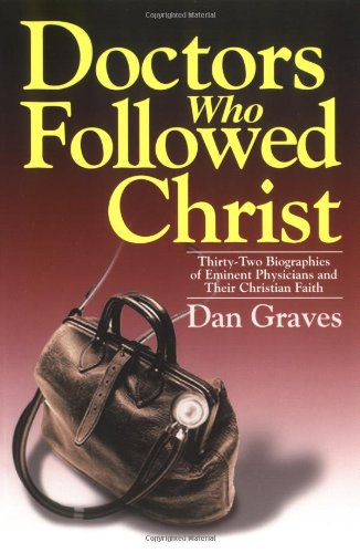 Doctors Who Followed Christ: 32 Biographies of Historic Physicians and Their Christian Faith - Dan Graves