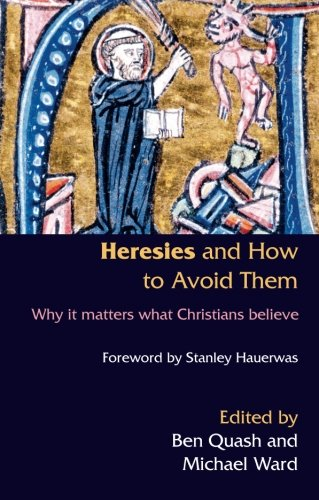 Heresis and How to Avoid Them: Why it matters what Christians Believe - Ben and Ward, Michael (Edited by) Quash