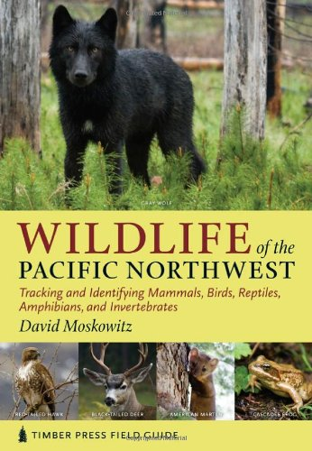 Wildlife of the Pacific Northwest: Tracking and Identifying Mammals, Birds, Reptiles, Amphibians, and Invertebrates (Timber Press Field Guid - David Moskowitz