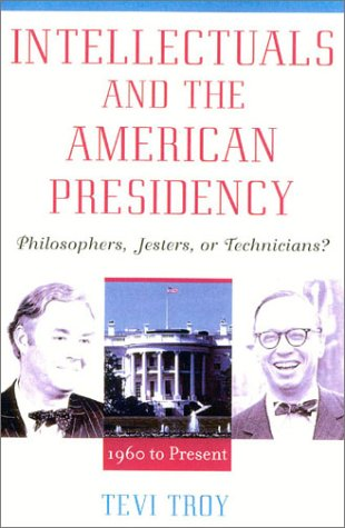Intellectuals and the American Presidency: Philosophers, Jesters, or Technicians? (American Intellectual Culture) - Tevi Troy