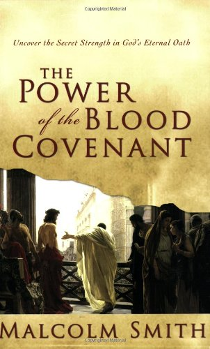 The Power of the Blood Covenant: Uncover the Secret Strength of God's Eternal Oath - Malcom Smith