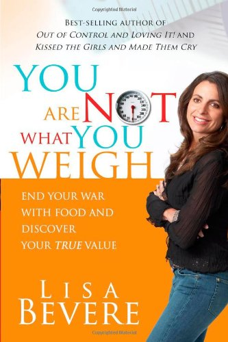 You Are Not What You Weigh: End Your War With Food and Discover Your True Value - Lisa Bevere