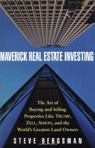 Maverick Real Estate Investing: The Art of Buying and Selling Properties Like Trump, Zell, Simon, and the World's Greatest Land Owners - Steve Bergsman