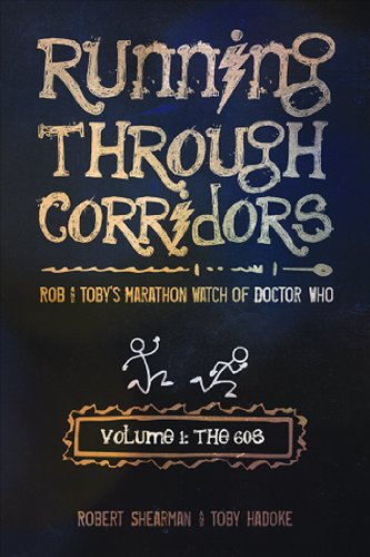 Running Through Corridors: Rob and Toby's Marathon Watch of Doctor Who (Volume 1: The 60s) - Robert Shearman; Toby Hadoke