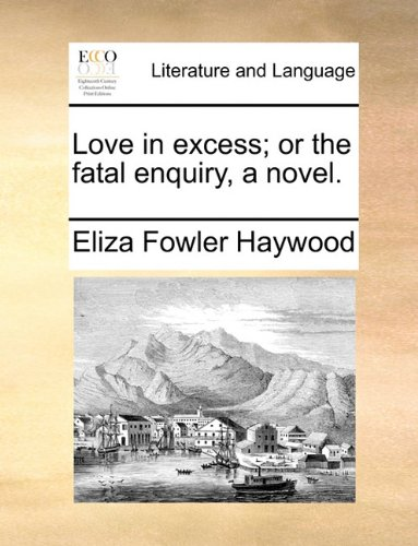 Love in excess; or the fatal enquiry, a novel. - Eliza Fowler Haywood