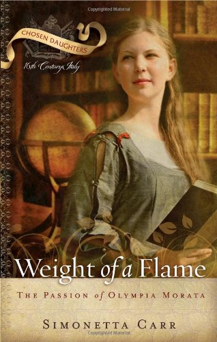 Weight of a Flame: The Passion of Olympia Morata (Chosen Daughters) - Simonetta Carr