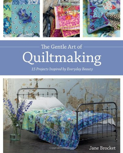 The Gentle Art of Quiltmaking: 15 Projects Inspired by Everyday Beauty - Jane Brocket