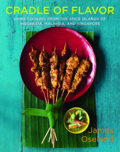 Cradle of Flavor: Home Cooking from the Spice Islands of Indonesia, Singapore, and Malaysia - James Oseland