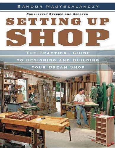 Setting Up Shop: The Practical Guide to Designing and Building Your - Sandor Nagyszalanczy