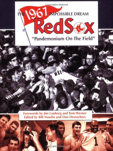 The 1967 Impossible Dream Red Sox: Pandemonium on the Field - Bill Nowlin; Dan Desrochers