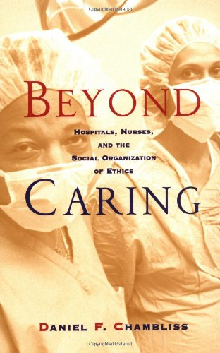 Beyond Caring: Hospitals, Nurses, and the Social Organization of Ethics - Daniel F. Chambliss