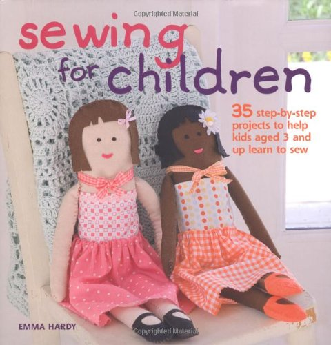 Sewing for Children: 35 Step-by-step Projects to Help Kids Aged 3 and Up Learn to Sew - Emma Hardy
