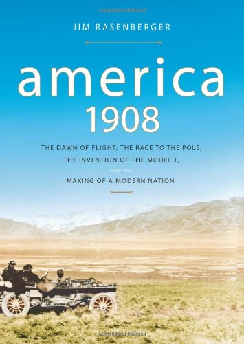 America, 1908: The Dawn of Flight, the Race to the Pole, the Invention of the Model T and the Making of a Modern Nation - Jim Rasenberger