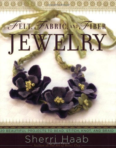 Felt, Fabric, and Fiber Jewelry: 20 Beautiful Projects to Bead, Stitch, Knot, and Braid - Sherri Haab