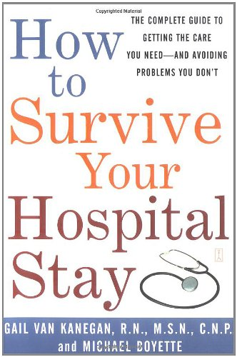 How to Survive Your Hospital Stay: The Complete Guide to Getting the Care You Need--And Avoiding Problems You Don't (Lynn Sonberg Books) - Gail Van Kanegan; Michael Boyette