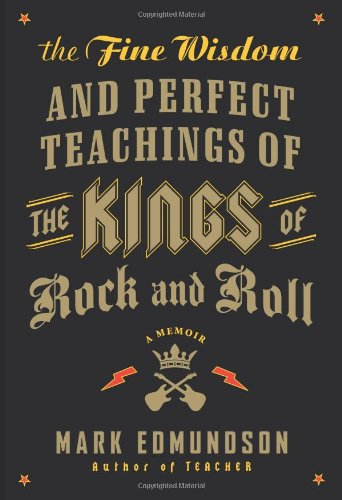 The Fine Wisdom and Perfect Teachings of the Kings of Rock and Roll: A Memoir - Mark Edmundson