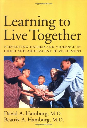 Learning to Live Together: Preventing Hatred and Violence in Child and Adolescent Development - David A. Hamburg; Beatrix A. Hamburg