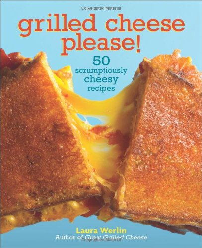 Grilled Cheese, Please!: 50 Scrumptiously Cheesy Recipes - Laura Werlin