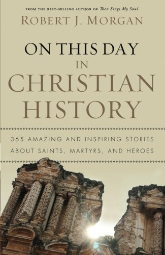 On This Day in Christian History: 365 Amazing and Inspiring Stories about Saints, Martyrs and Heroes - Robert J. Morgan