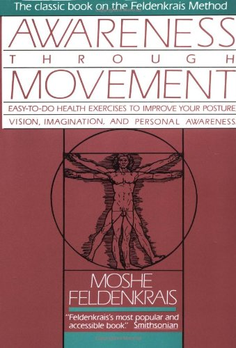 Awareness Through Movement: Easy-to-Do Health Exercises to Improve Your Posture, Vision, Imagination, and Personal Awareness - Moshe Feldenkrais