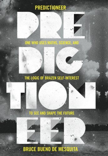 Predictioneer: One Who Uses Maths, Science and the Logic of Brazen Self-interest to See and Shape the Future - Bruce Bueno de Mesquita